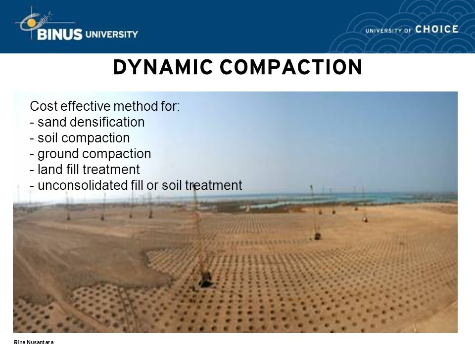 Bina Nusantara DYNAMIC COMPACTION Cost effective method for: - sand densification - soil compaction - ground compaction - land fill treatment - unconsolidated fill or soil treatment