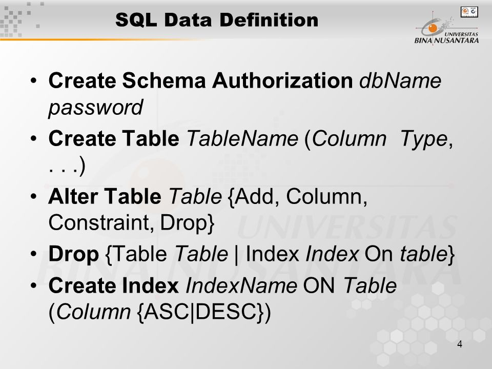 4 SQL Data Definition Create Schema Authorization dbName password Create Table TableName (Column Type,...) Alter Table Table {Add, Column, Constraint, Drop} Drop {Table Table | Index Index On table} Create Index IndexName ON Table (Column {ASC|DESC})