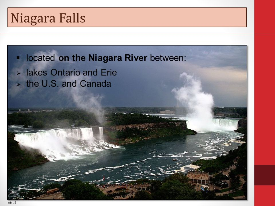 Niagara Falls obr. 8  located on the Niagara River between:  lakes Ontario and Erie  the U.S. and Canada