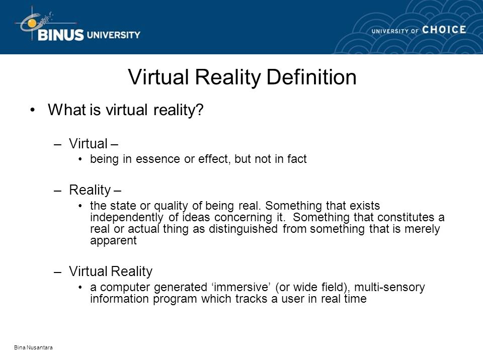 Bina Nusantara Virtual Reality Definition What is virtual reality? –Virtual – being in essence or effect, but not in fact –Reality – the state or qual
