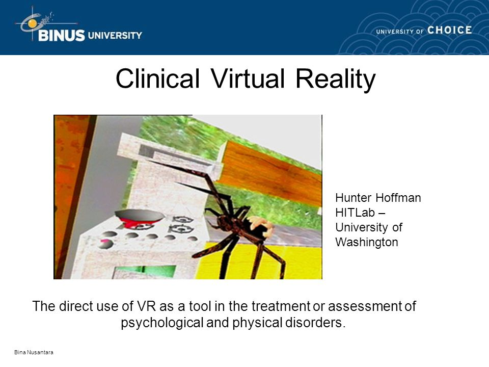 Bina Nusantara Clinical Virtual Reality The direct use of VR as a tool in the treatment or assessment of psychological and physical disorders.