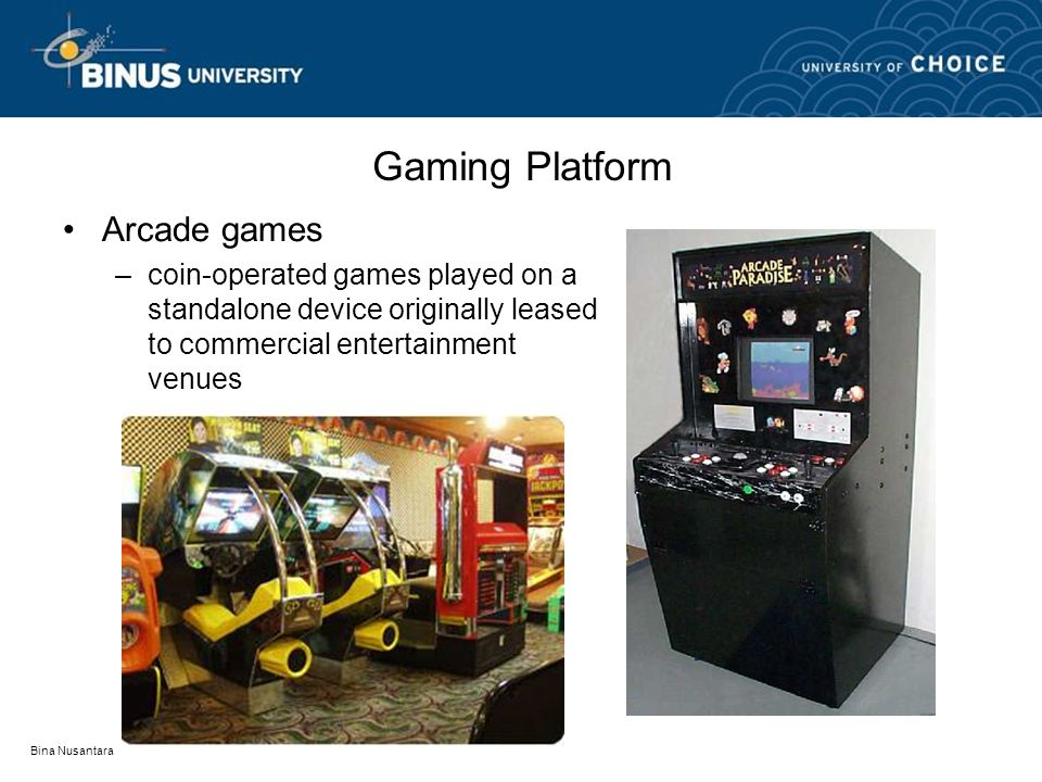 Bina Nusantara Gaming Platform Arcade games –coin-operated games played on a standalone device originally leased to commercial entertainment venues