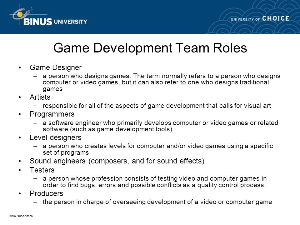 Bina Nusantara Game Development Team Roles Game Designer –a person who designs games. The term normally refers to a person who designs computer or vid