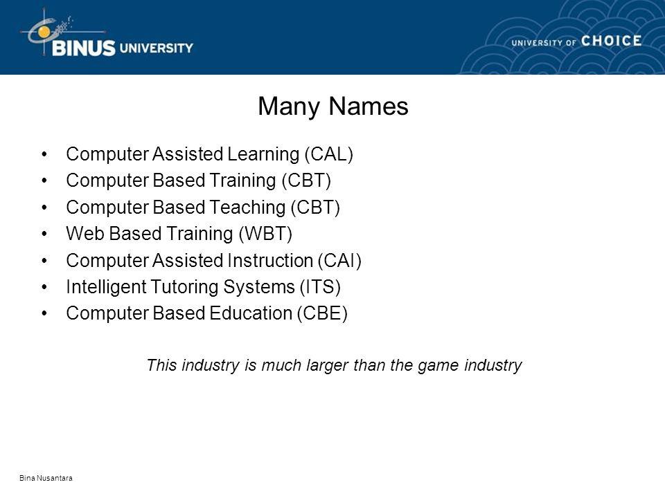 Bina Nusantara Many Names Computer Assisted Learning (CAL) Computer Based Training (CBT) Computer Based Teaching (CBT) Web Based Training (WBT) Comput