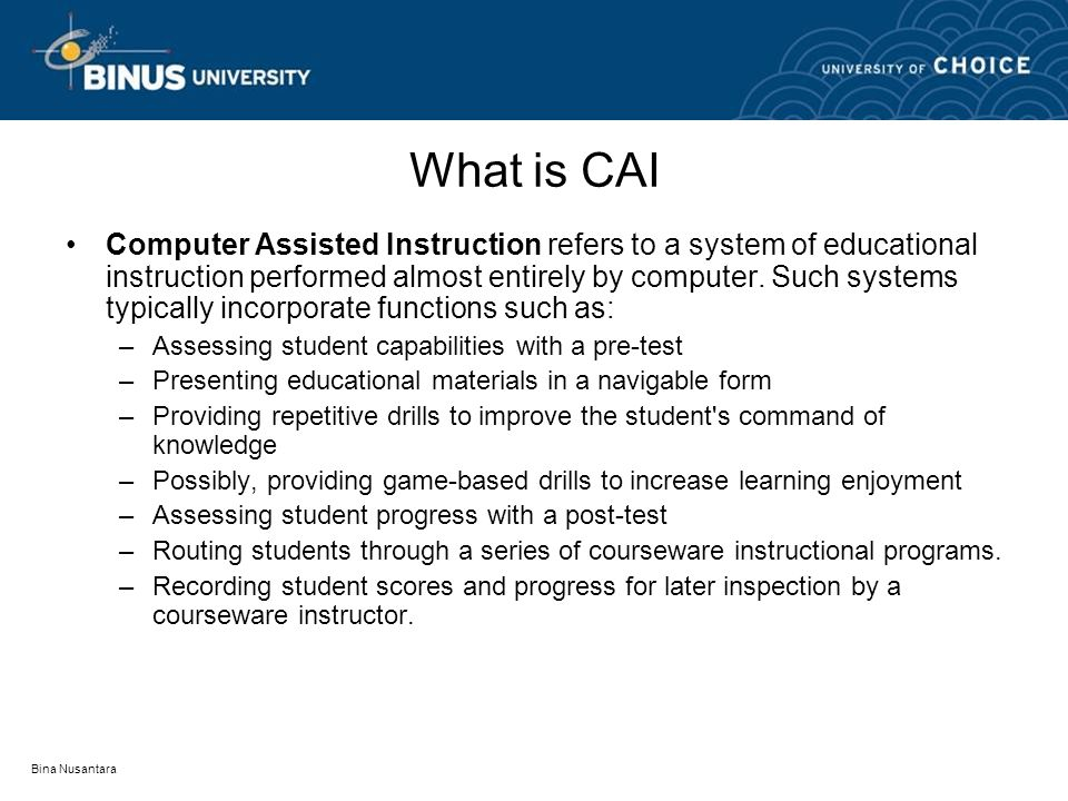 Bina Nusantara What is CAI Computer Assisted Instruction refers to a system of educational instruction performed almost entirely by computer.