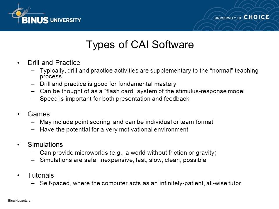 Bina Nusantara Types of CAI Software Drill and Practice –Typically, drill and practice activities are supplementary to the normal teaching process –Drill and practice is good for fundamental mastery –Can be thought of as a flash card system of the stimulus-response model –Speed is important for both presentation and feedback Games –May include point scoring, and can be individual or team format –Have the potential for a very motivational environment Simulations –Can provide microworlds (e.g., a world without friction or gravity) –Simulations are safe, inexpensive, fast, slow, clean, possible Tutorials –Self-paced, where the computer acts as an infinitely-patient, all-wise tutor