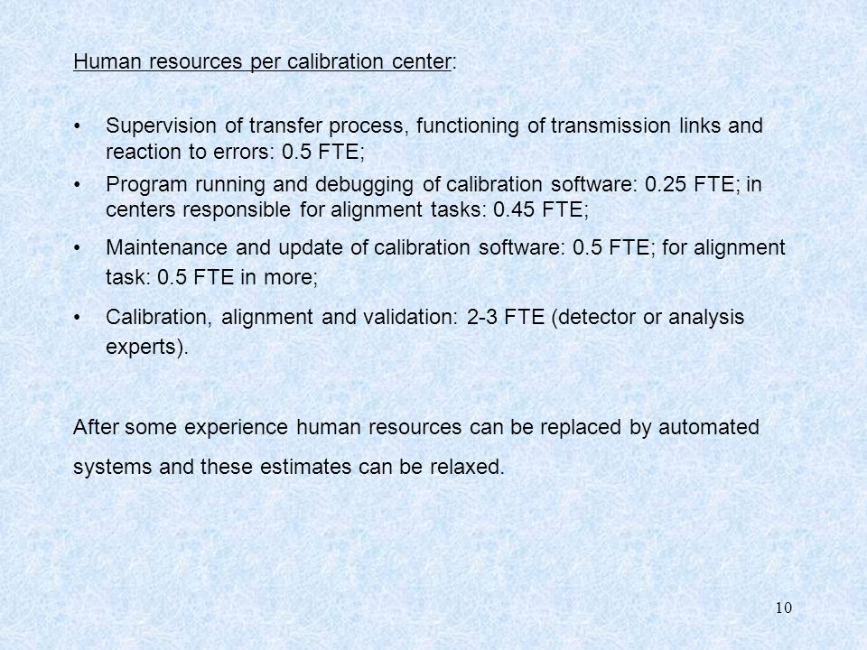 10 Human resources per calibration center: Supervision of transfer process, functioning of transmission links and reaction to errors: 0.5 FTE; Program running and debugging of calibration software: 0.25 FTE; in centers responsible for alignment tasks: 0.45 FTE; Maintenance and update of calibration software: 0.5 FTE; for alignment task: 0.5 FTE in more; Calibration, alignment and validation: 2-3 FTE (detector or analysis experts).