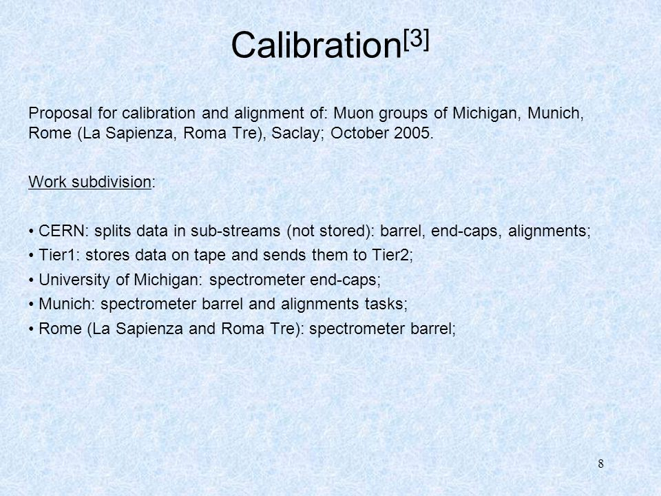 8 Calibration [3] Proposal for calibration and alignment of: Muon groups of Michigan, Munich, Rome (La Sapienza, Roma Tre), Saclay; October 2005. Work