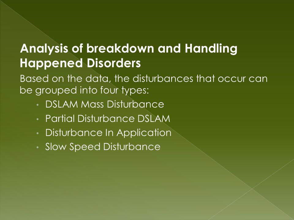Analysis of breakdown and Handling Happened Disorders Based on the data, the disturbances that occur can be grouped into four types: DSLAM Mass Disturbance Partial Disturbance DSLAM Disturbance In Application Slow Speed Disturbance