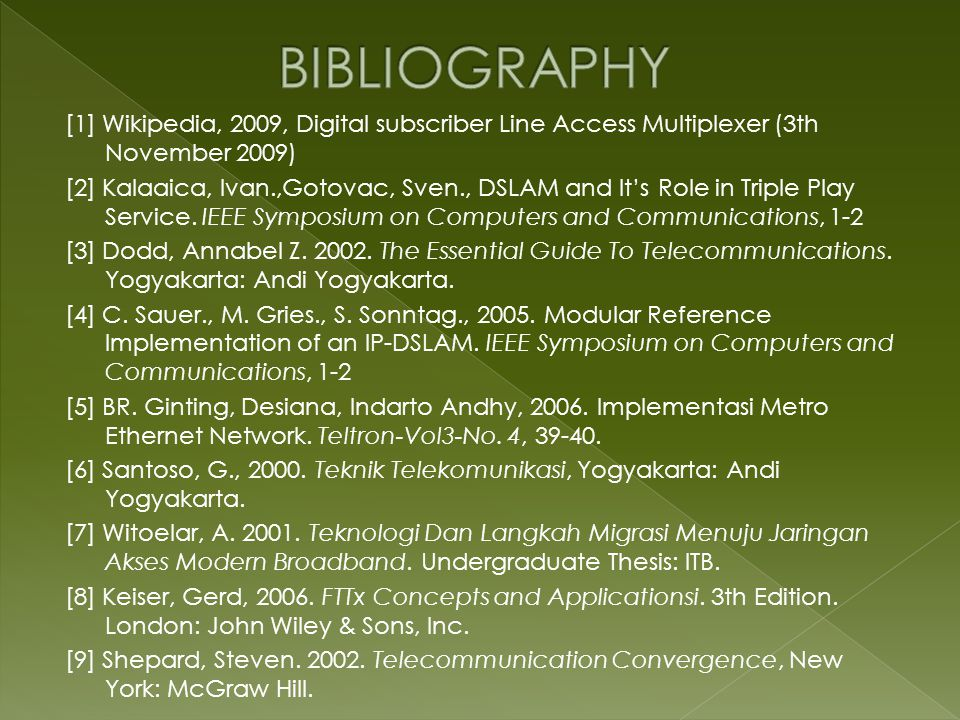 [1] Wikipedia, 2009, Digital subscriber Line Access Multiplexer (3th November 2009) [2] Kalaaica, Ivan.,Gotovac, Sven., DSLAM and It's Role in Triple Play Service.