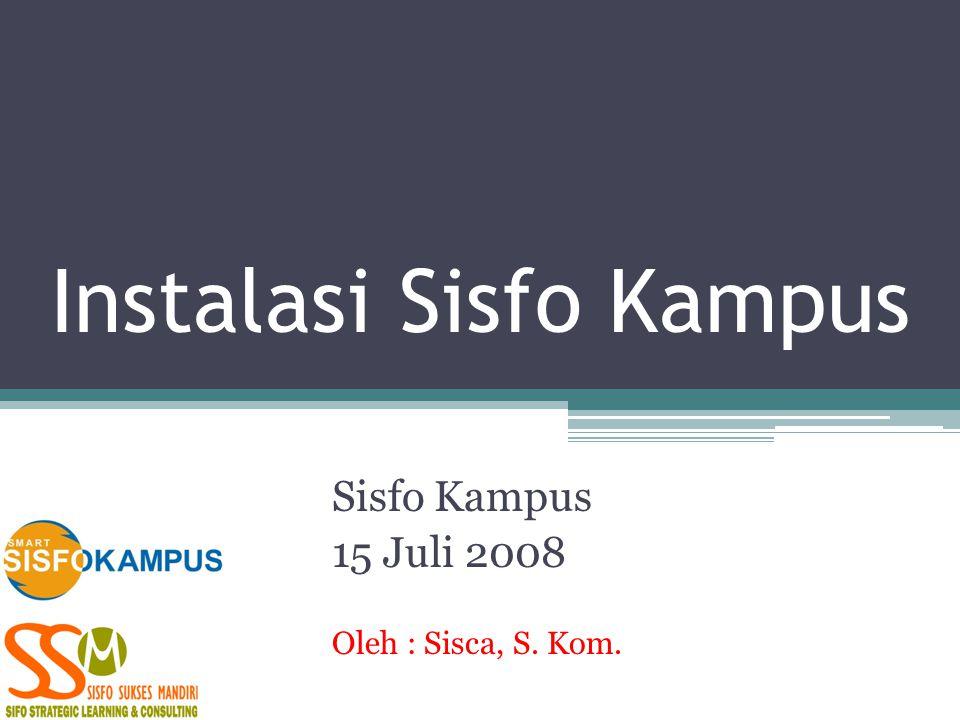 Instalasi Sisfo Kampus Sisfo Kampus 15 Juli 2008 Oleh : Sisca, S. Kom.