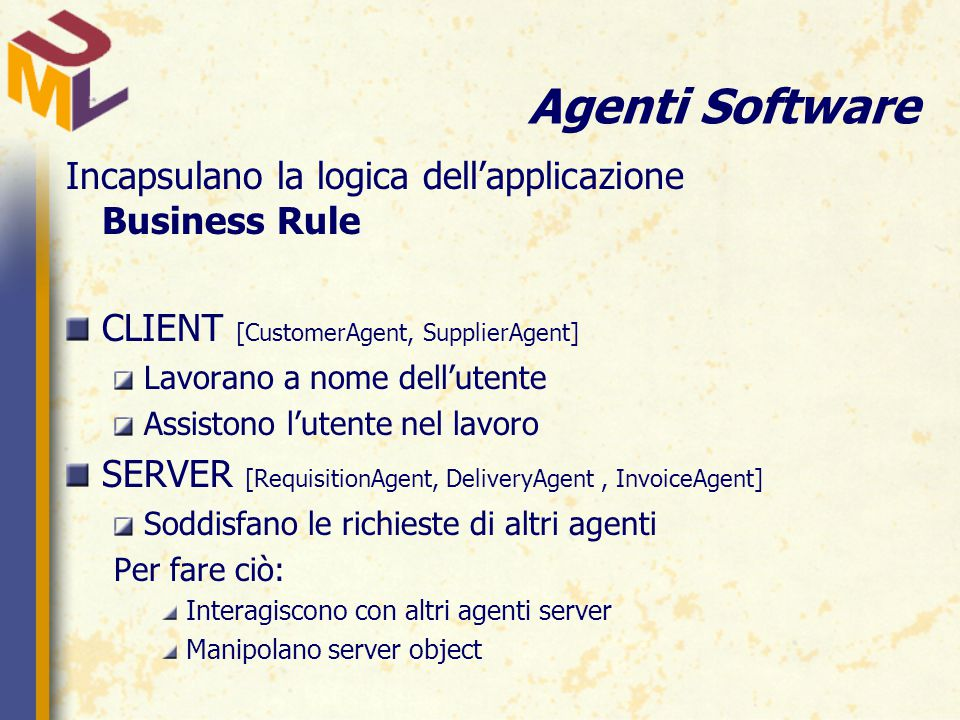 Agenti Software Incapsulano la logica dell'applicazione Business Rule CLIENT [CustomerAgent, SupplierAgent] Lavorano a nome dell'utente Assistono l'utente nel lavoro SERVER [RequisitionAgent, DeliveryAgent, InvoiceAgent] Soddisfano le richieste di altri agenti Per fare ciò: Interagiscono con altri agenti server Manipolano server object