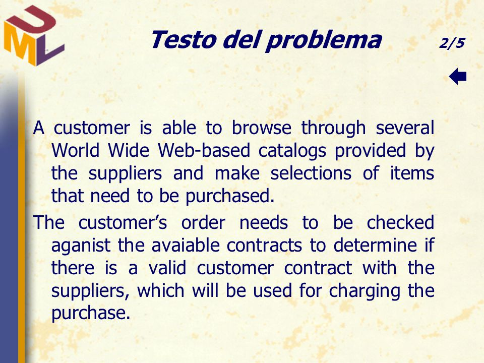 Testo del problema 2/5 A customer is able to browse through several World Wide Web-based catalogs provided by the suppliers and make selections of items that need to be purchased.