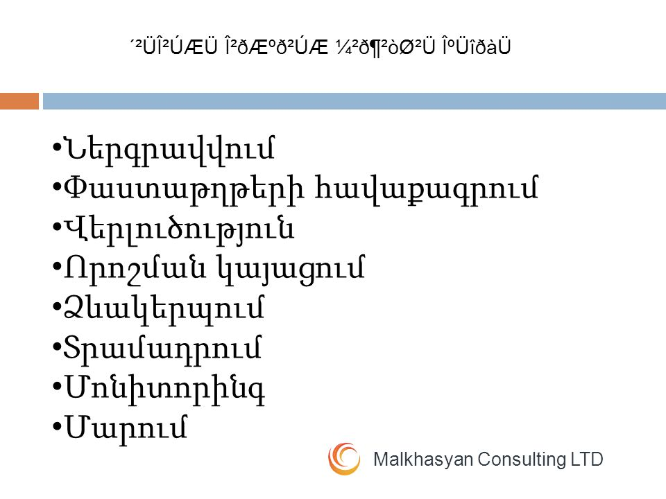 Malkhasyan Consulting LTD Ներգրավվում Փաստաթղթերի հավաքագրում Վերլուծություն Որոշման կայացում Ձևակերպում Տրամադրում Մոնիտորինգ Մարում ´²ÜβÚÆÜ Î²ðƺð²