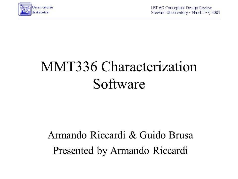 Osservatorio di Arcetri LBT AO Conceptual Design Review Steward Observatory - March 5-7, 2001 MMT336 Characterization Software Armando Riccardi & Guid