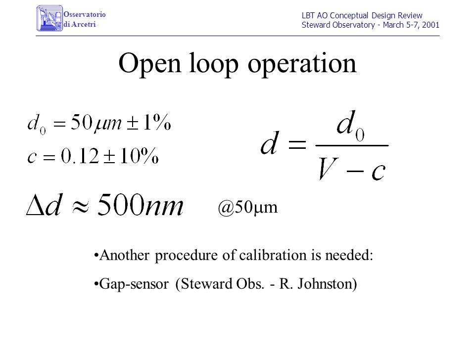 Osservatorio di Arcetri LBT AO Conceptual Design Review Steward Observatory - March 5-7, 2001 Open loop operation @50 m m Another procedure of calibration is needed: Gap-sensor (Steward Obs.