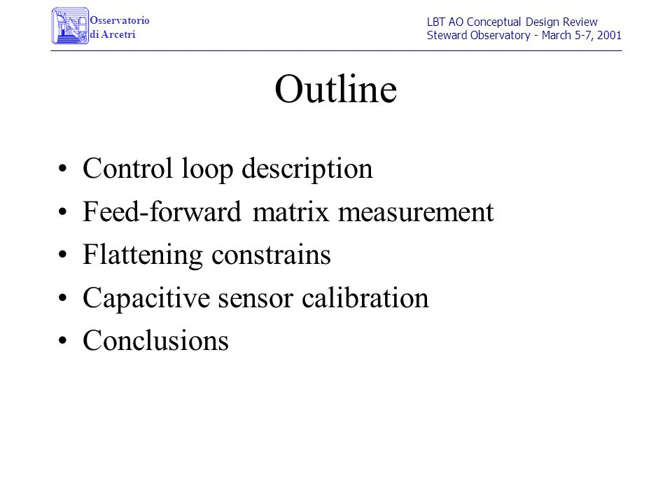 Osservatorio di Arcetri LBT AO Conceptual Design Review Steward Observatory - March 5-7, 2001 Outline Control loop description Feed-forward matrix measurement Flattening constrains Capacitive sensor calibration Conclusions