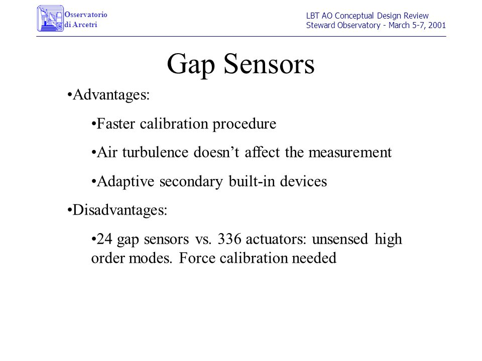 Osservatorio di Arcetri LBT AO Conceptual Design Review Steward Observatory - March 5-7, 2001 Gap Sensors Advantages: Faster calibration procedure Air turbulence doesn't affect the measurement Adaptive secondary built-in devices Disadvantages: 24 gap sensors vs.