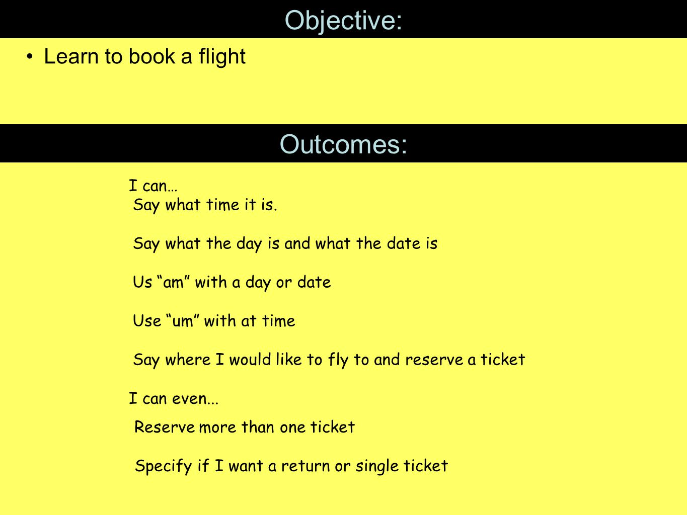 """Objective: Learn to book a flight Outcomes: I can… I can even... Say what time it is. Say what the day is and what the date is Us """"am"""" with a day or d"""
