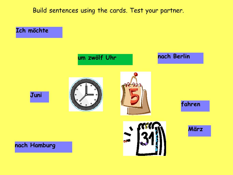 Ich möchte nach Berlin Juni fahren März nach Hamburg um zwölf Uhr Build sentences using the cards. Test your partner.