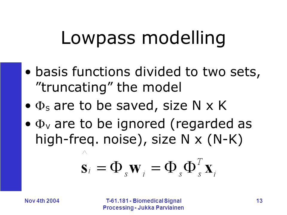 Nov 4th 2004T-61.181 - Biomedical Signal Processing - Jukka Parviainen 13 Lowpass modelling basis functions divided to two sets, truncating the model  s are to be saved, size N x K  v are to be ignored (regarded as high-freq.