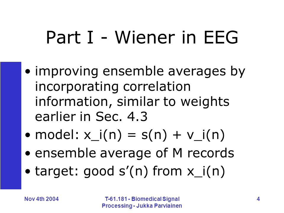 Nov 4th 2004T-61.181 - Biomedical Signal Processing - Jukka Parviainen 4 Part I - Wiener in EEG improving ensemble averages by incorporating correlation information, similar to weights earlier in Sec.