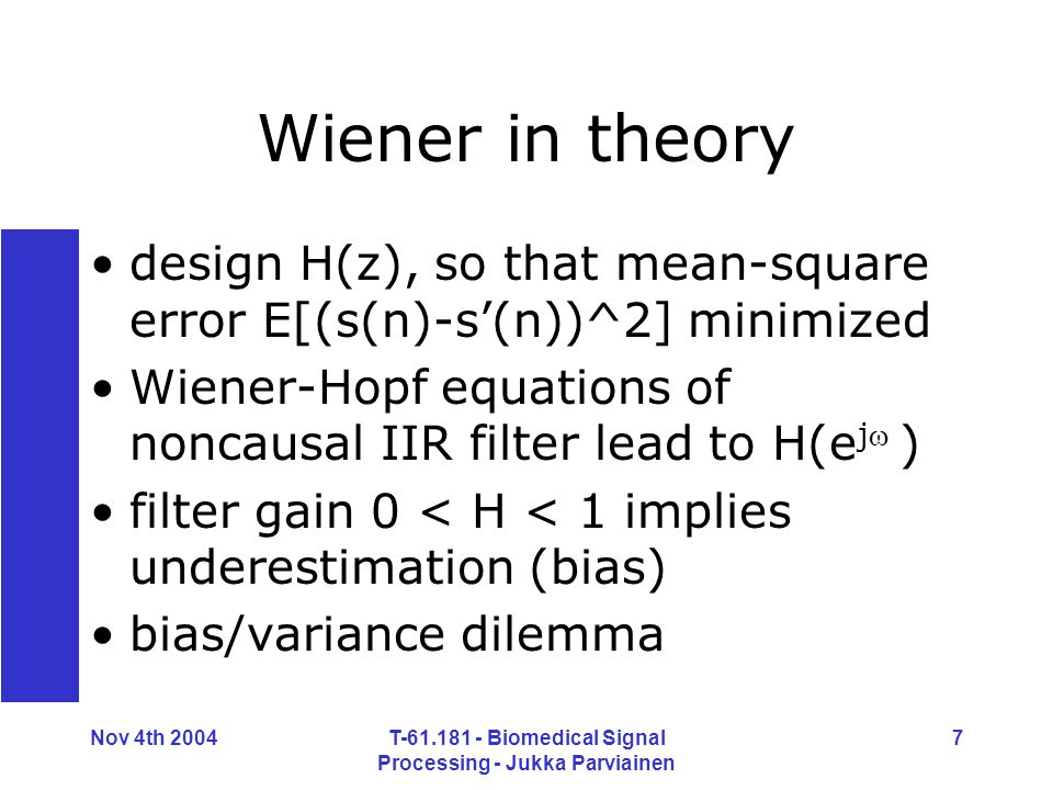Nov 4th 2004T-61.181 - Biomedical Signal Processing - Jukka Parviainen 7 Wiener in theory design H(z), so that mean-square error E[(s(n)-s'(n))^2] minimized Wiener-Hopf equations of noncausal IIR filter lead to H(e j ) filter gain 0 < H < 1 implies underestimation (bias) bias/variance dilemma