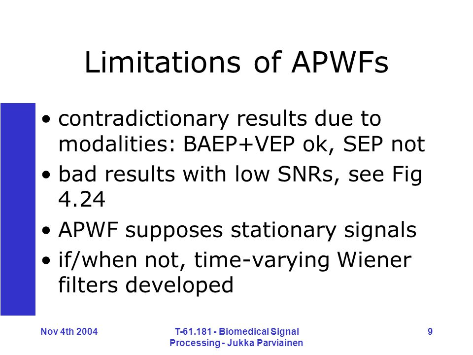 Nov 4th 2004T-61.181 - Biomedical Signal Processing - Jukka Parviainen 9 Limitations of APWFs contradictionary results due to modalities: BAEP+VEP ok, SEP not bad results with low SNRs, see Fig 4.24 APWF supposes stationary signals if/when not, time-varying Wiener filters developed