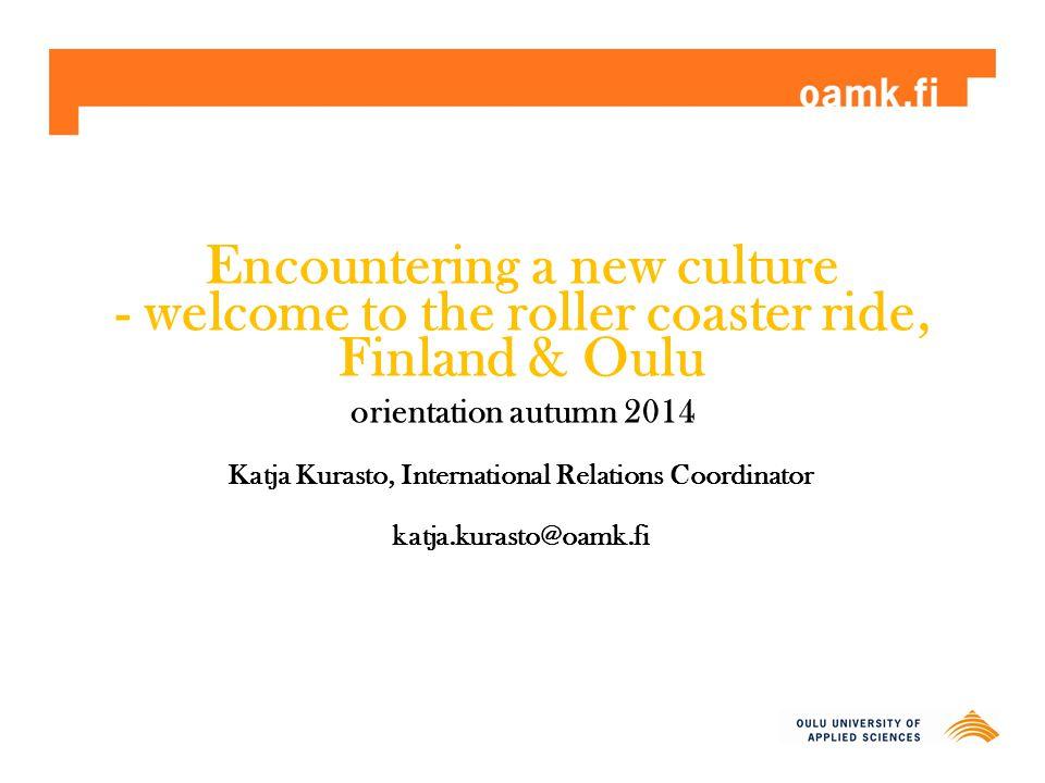 Encountering a new culture - welcome to the roller coaster ride, Finland & Oulu orientation autumn 2014 Katja Kurasto, International Relations Coordinator katja.kurasto@oamk.fi