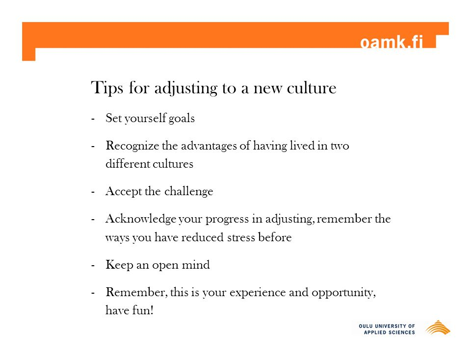 Tips for adjusting to a new culture -Set yourself goals -Recognize the advantages of having lived in two different cultures -Accept the challenge -Ack