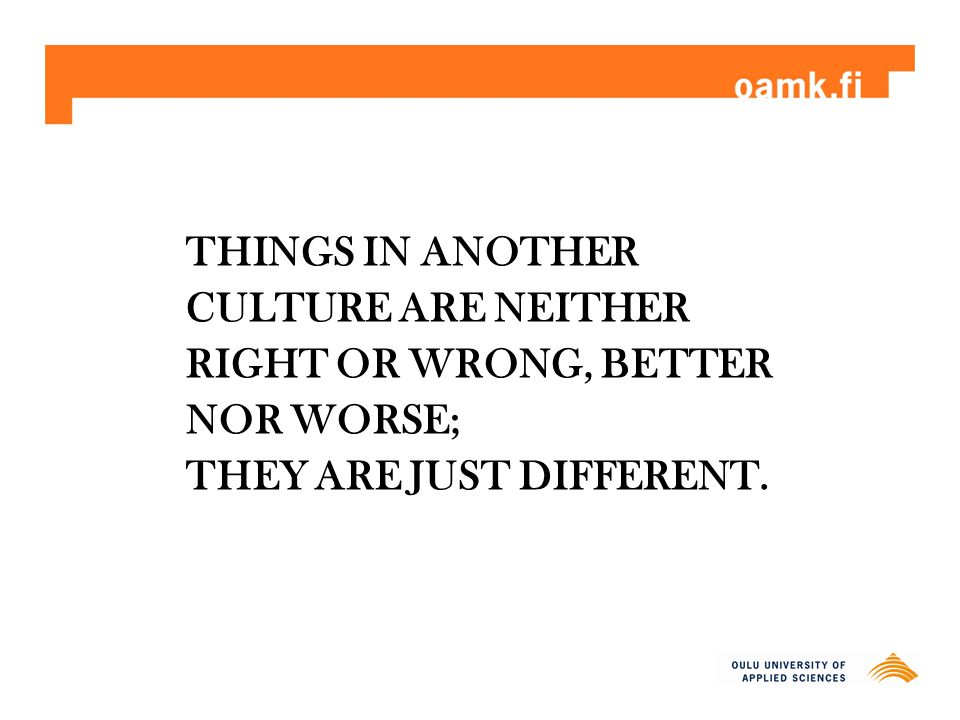 THINGS IN ANOTHER CULTURE ARE NEITHER RIGHT OR WRONG, BETTER NOR WORSE; THEY ARE JUST DIFFERENT.