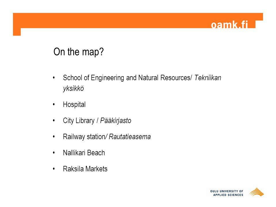 On the map? School of Engineering and Natural Resources/ Tekniikan yksikkö Hospital City Library / Pääkirjasto Railway station / Rautatieasema Nallika