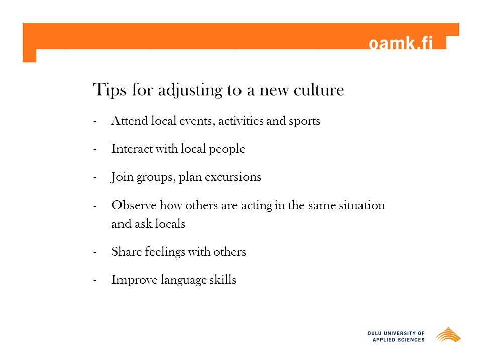 Tips for adjusting to a new culture -Attend local events, activities and sports -Interact with local people -Join groups, plan excursions -Observe how