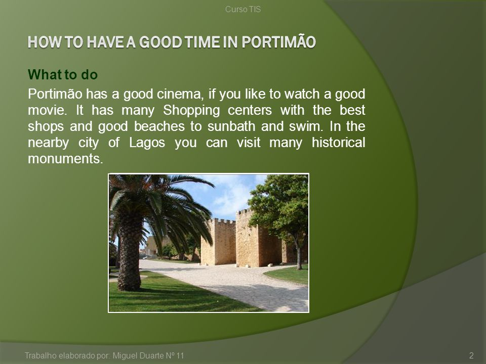 What to do Portimão has a good cinema, if you like to watch a good movie. It has many Shopping centers with the best shops and good beaches to sunbath