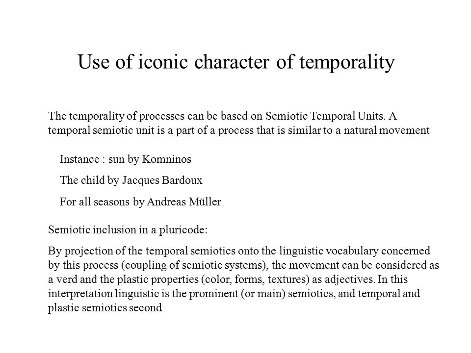 Use of iconic character of temporality Instance : sun by Komninos The child by Jacques Bardoux For all seasons by Andreas Müller The temporality of processes can be based on Semiotic Temporal Units.