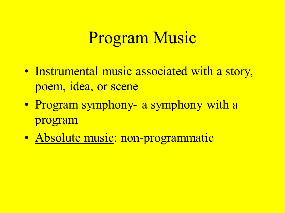 Program Music Instrumental music associated with a story, poem, idea, or scene Program symphony- a symphony with a program Absolute music: non-programmatic