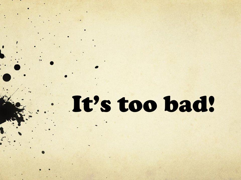 It's too bad!
