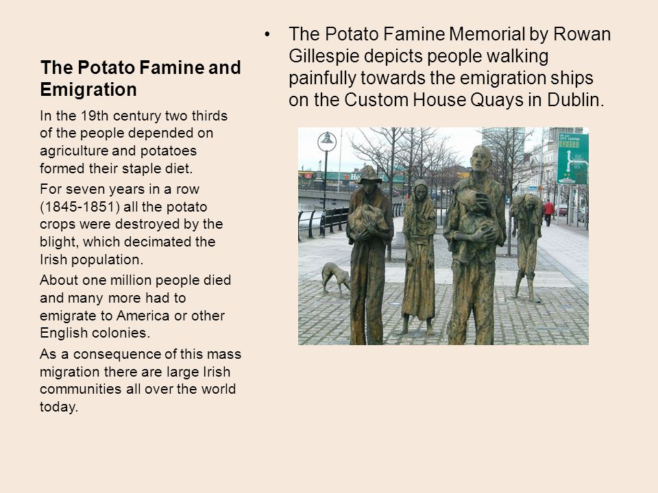 The Potato Famine and Emigration The Potato Famine Memorial by Rowan Gillespie depicts people walking painfully towards the emigration ships on the Custom House Quays in Dublin.