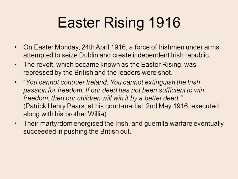 Easter Rising 1916 On Easter Monday, 24th April 1916, a force of Irishmen under arms attempted to seize Dublin and create independent Irish republic.
