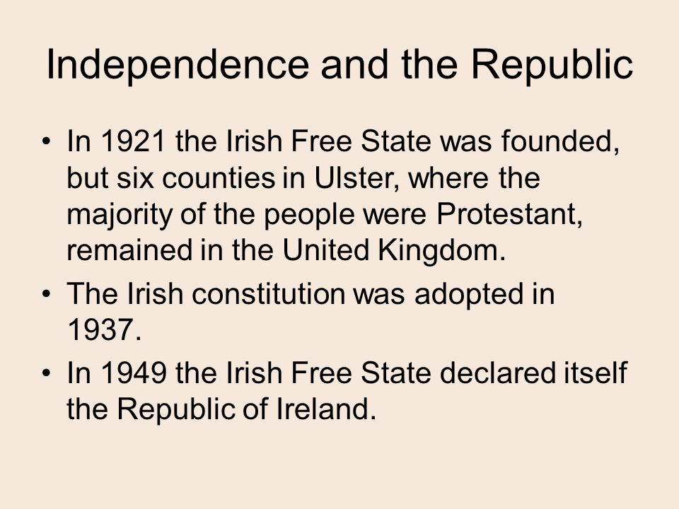 Independence and the Republic In 1921 the Irish Free State was founded, but six counties in Ulster, where the majority of the people were Protestant, remained in the United Kingdom.