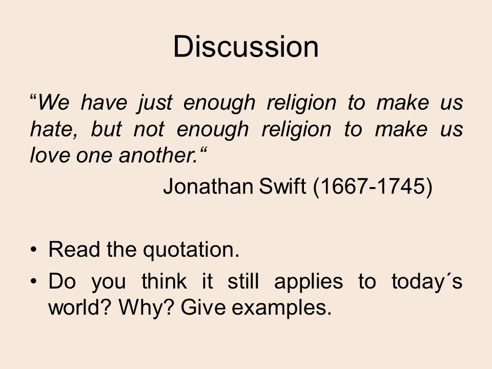 Discussion We have just enough religion to make us hate, but not enough religion to make us love one another. Jonathan Swift (1667-1745) Read the quotation.