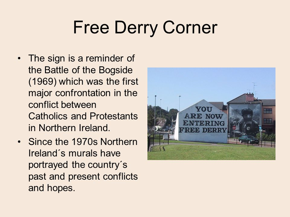Free Derry Corner The sign is a reminder of the Battle of the Bogside (1969) which was the first major confrontation in the conflict between Catholics and Protestants in Northern Ireland.