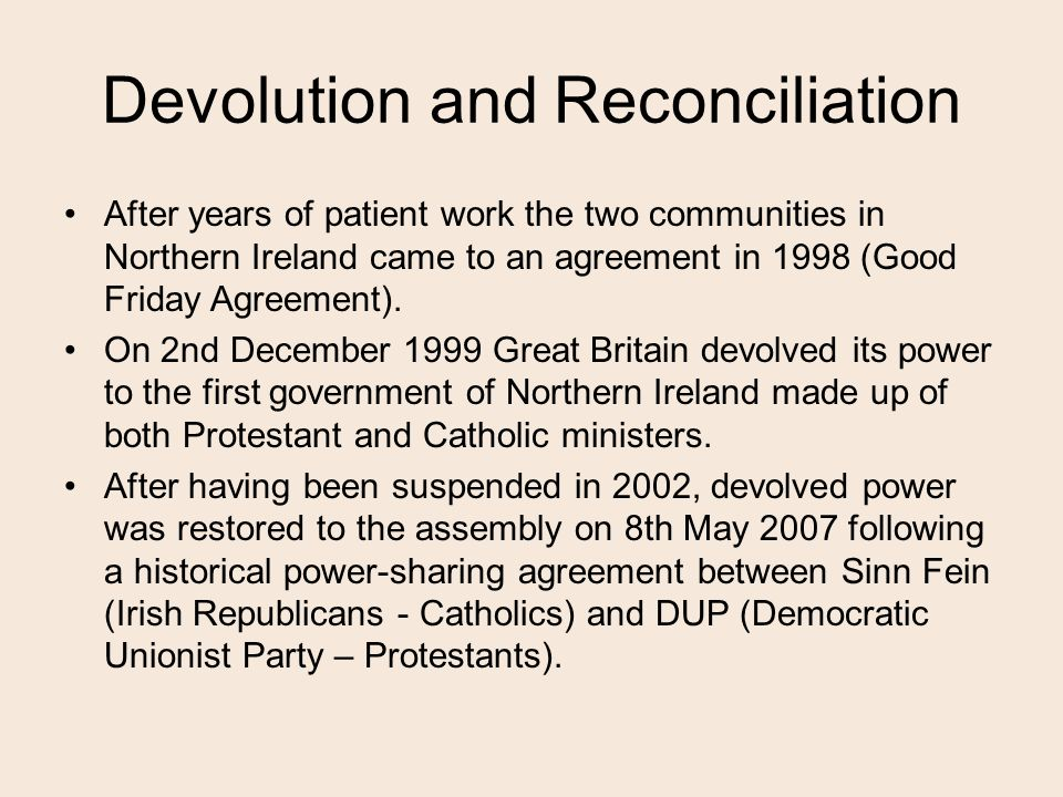 Devolution and Reconciliation After years of patient work the two communities in Northern Ireland came to an agreement in 1998 (Good Friday Agreement).