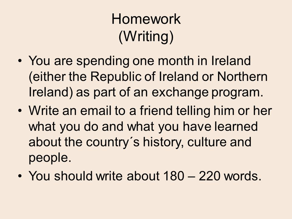 Homework (Writing) You are spending one month in Ireland (either the Republic of Ireland or Northern Ireland) as part of an exchange program.