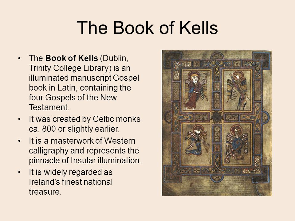 The Book of Kells The Book of Kells (Dublin, Trinity College Library) is an illuminated manuscript Gospel book in Latin, containing the four Gospels of the New Testament.