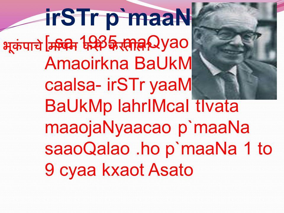 irSTr p`maaNa : [.sa.1935 maQyao Amaoirkna BaUkMptj& caalsa- irSTr yaaMnaI BaUkMp lahrIMcaI tIvata maaojaNyaacao p`maaNa saaoQalao.ho p`maaNa 1 to 9 cyaa kxaot Asato भूकंपाचे मापन कसे करतात ?
