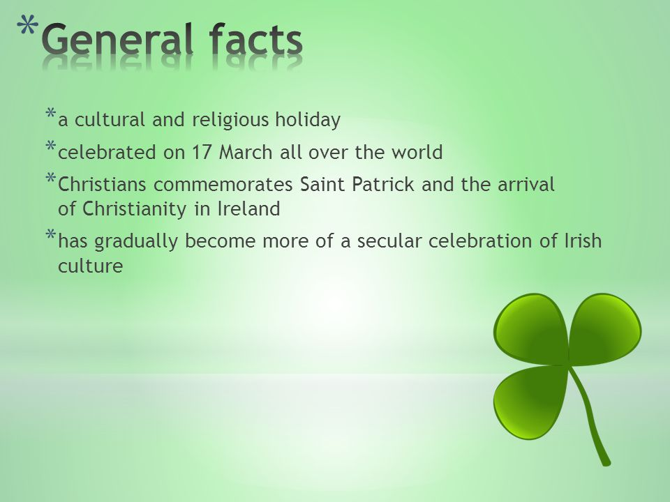 * a cultural and religious holiday * celebrated on 17 March all over the world * Christians commemorates Saint Patrick and the arrival of Christianity