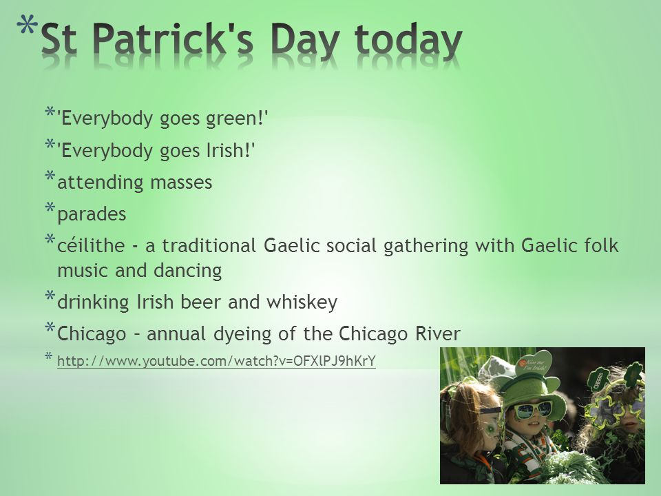 * ' Everybody goes green! ' * ' Everybody goes Irish! ' * attending masses * parades * céilithe - a traditional Gaelic social gathering with Gaelic fo