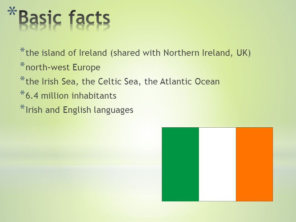 * the island of Ireland (shared with Northern Ireland, UK) * north-west Europe * the Irish Sea, the Celtic Sea, the Atlantic Ocean * 6.4 million inhabitants * Irish and English languages