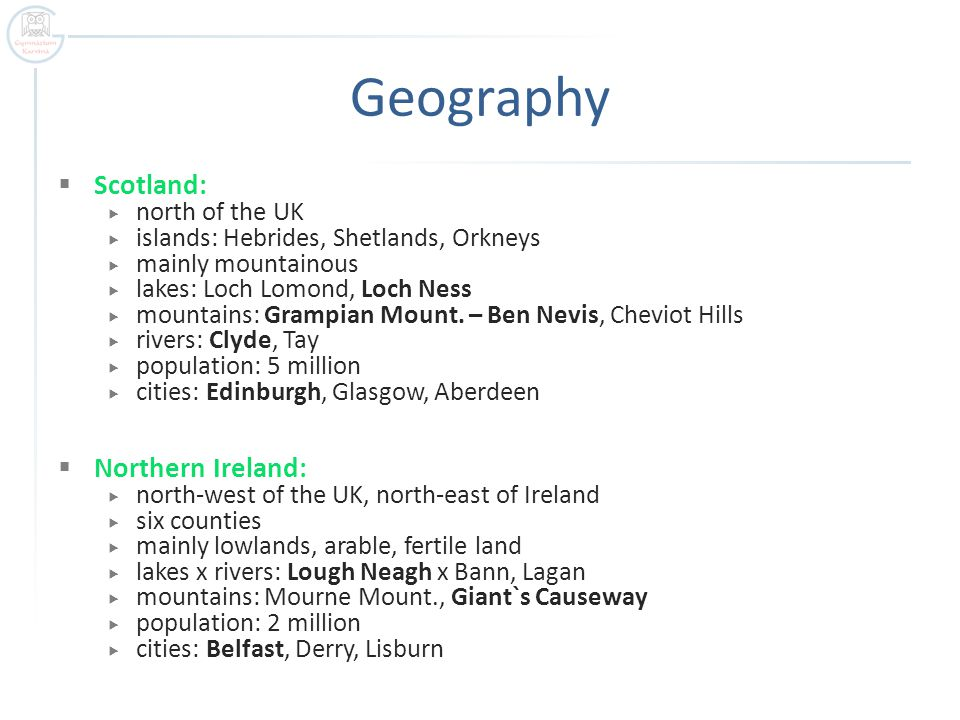 Geography  Scotland:  north of the UK  islands: Hebrides, Shetlands, Orkneys  mainly mountainous  lakes: Loch Lomond, Loch Ness  mountains: Grampian Mount.